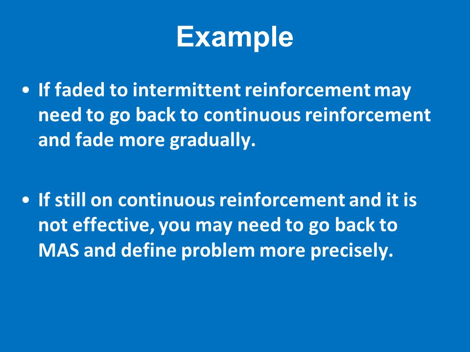 Example If faded to intermittent reinforcement may need to go back to continuous reinforcement and fade more gradually.