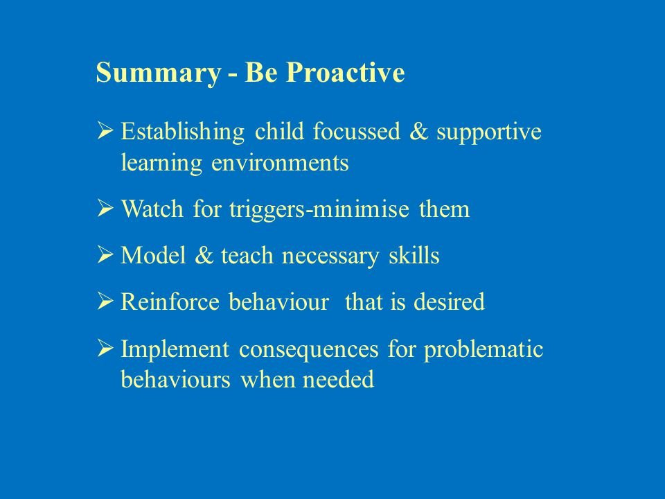 Summary - Be Proactive  Establishing child focussed & supportive learning environments  Watch for triggers-minimise them  Model & teach necessary skills  Reinforce behaviour that is desired  Implement consequences for problematic behaviours when needed