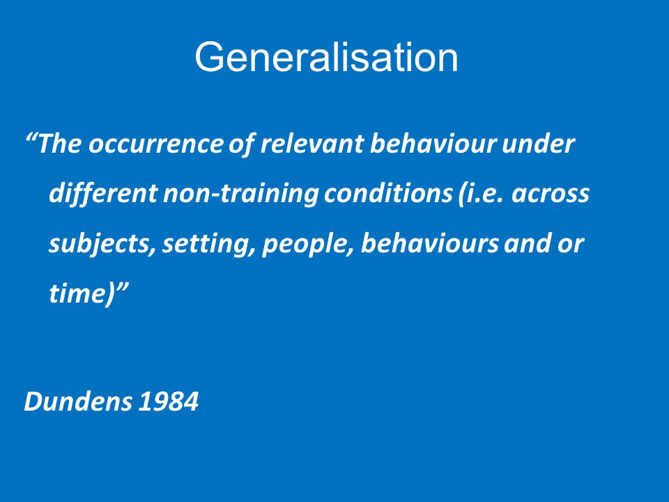 Generalisation The occurrence of relevant behaviour under different non-training conditions (i.e.