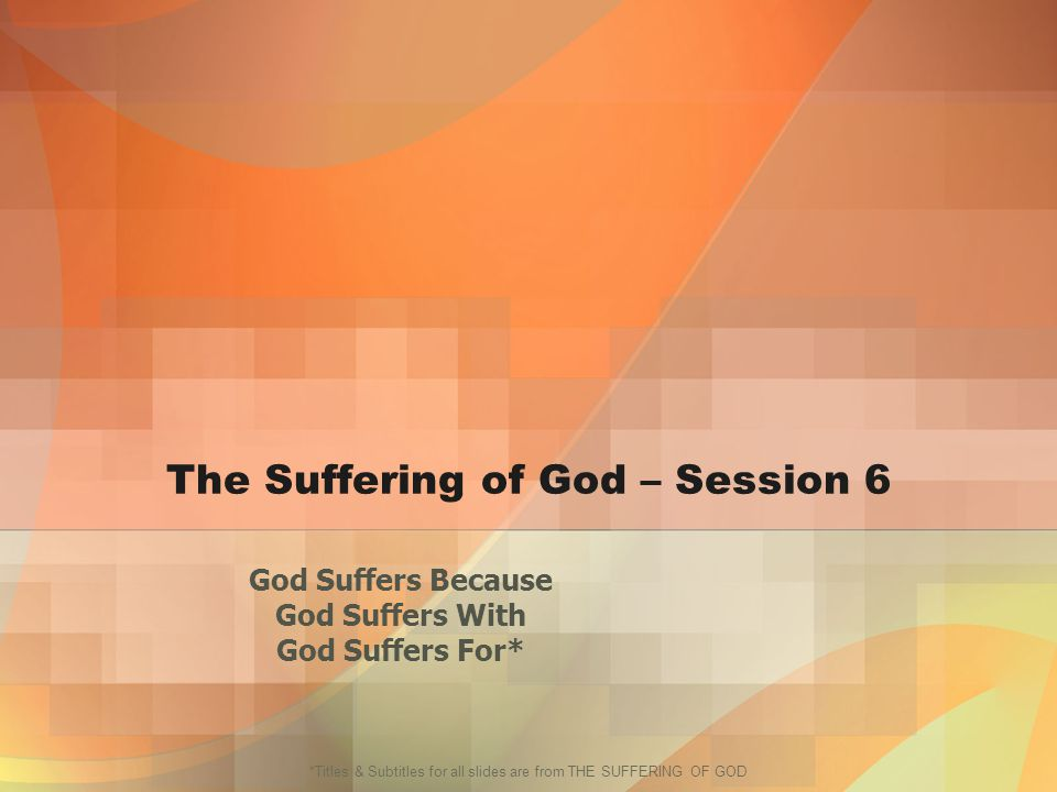 *Titles & Subtitles for all slides are from THE SUFFERING OF GOD The Suffering of God – Session 6 God Suffers Because God Suffers With God Suffers For*