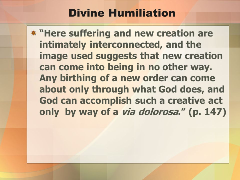 Divine Humiliation Here suffering and new creation are intimately interconnected, and the image used suggests that new creation can come into being in no other way.