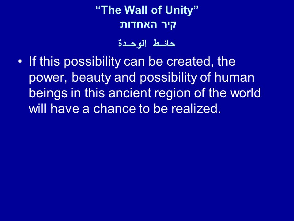 The Wall of Unity קיר האחדות حائــط الوحــدة If this possibility can be created, the power, beauty and possibility of human beings in this ancient region of the world will have a chance to be realized.