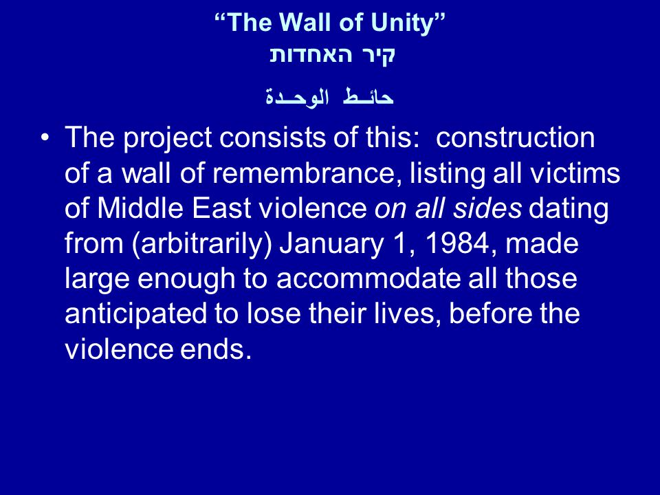 The Wall of Unity קיר האחדות حائــط الوحــدة The project consists of this: construction of a wall of remembrance, listing all victims of Middle East violence on all sides dating from (arbitrarily) January 1, 1984, made large enough to accommodate all those anticipated to lose their lives, before the violence ends.