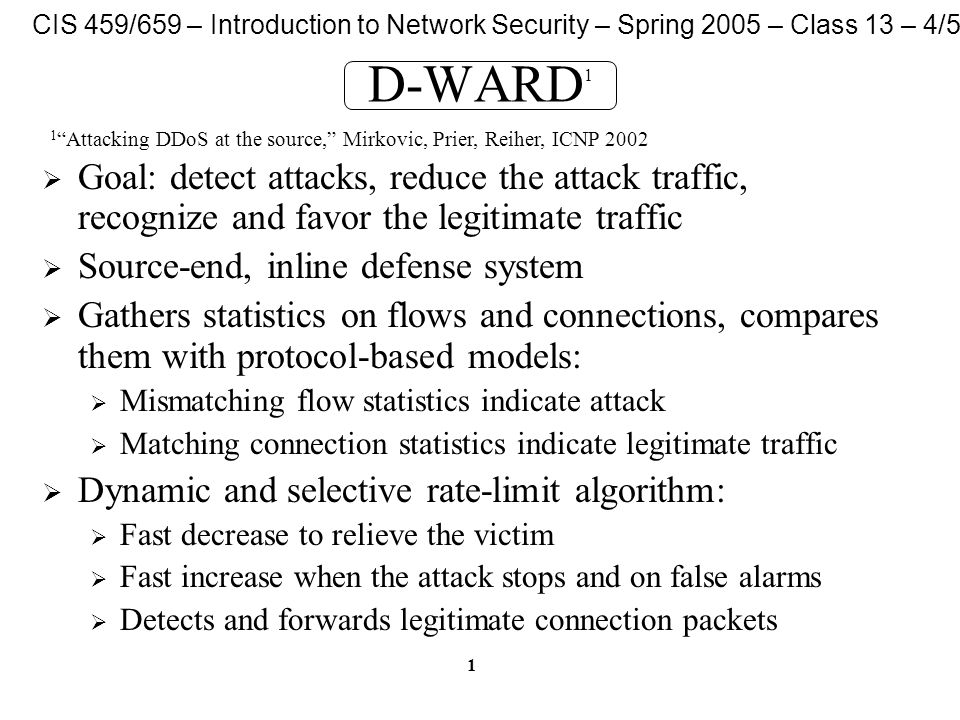 CIS 459/659 – Introduction to Network Security – Spring 2005 – Class 13 – 4/5/05 1 D-WARD 1  Goal: detect attacks, reduce the attack traffic, recognize and favor the legitimate traffic  Source-end, inline defense system  Gathers statistics on flows and connections, compares them with protocol-based models:  Mismatching flow statistics indicate attack  Matching connection statistics indicate legitimate traffic  Dynamic and selective rate-limit algorithm:  Fast decrease to relieve the victim  Fast increase when the attack stops and on false alarms  Detects and forwards legitimate connection packets 1 Attacking DDoS at the source, Mirkovic, Prier, Reiher, ICNP 2002