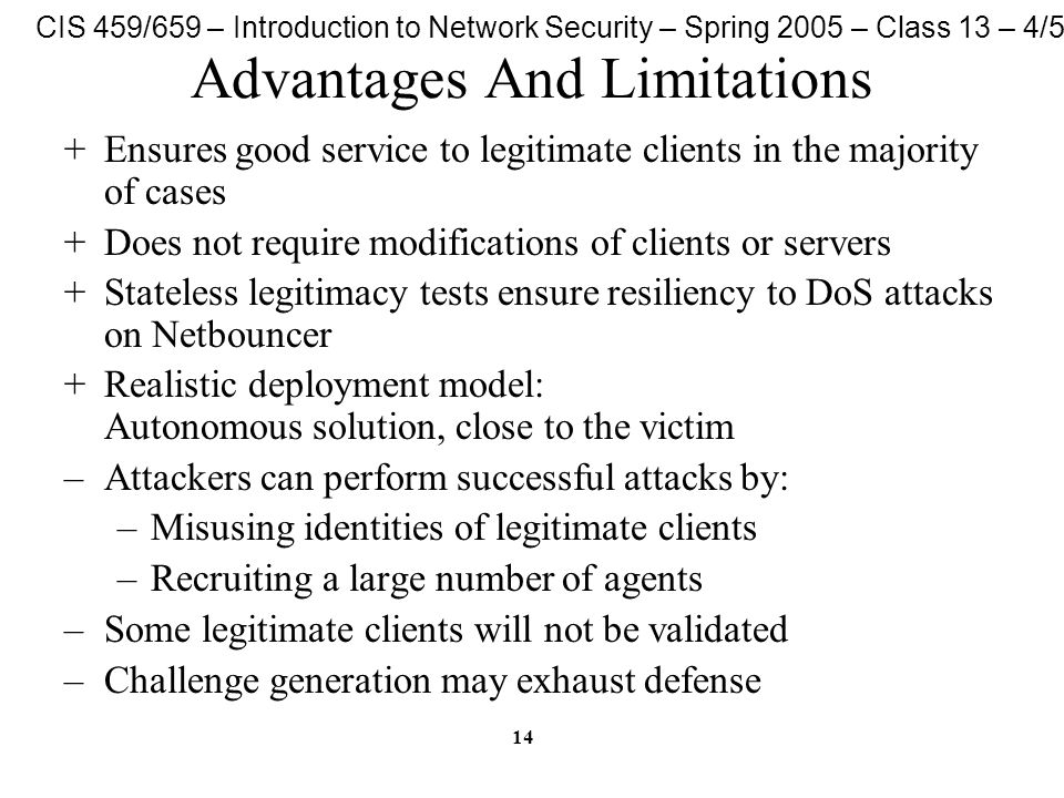 CIS 459/659 – Introduction to Network Security – Spring 2005 – Class 13 – 4/5/05 14 Advantages And Limitations +Ensures good service to legitimate clients in the majority of cases +Does not require modifications of clients or servers +Stateless legitimacy tests ensure resiliency to DoS attacks on Netbouncer +Realistic deployment model: Autonomous solution, close to the victim –Attackers can perform successful attacks by: –Misusing identities of legitimate clients –Recruiting a large number of agents –Some legitimate clients will not be validated –Challenge generation may exhaust defense