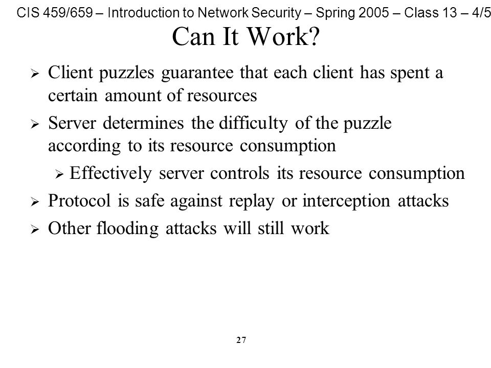 CIS 459/659 – Introduction to Network Security – Spring 2005 – Class 13 – 4/5/05 27 Can It Work?  Client puzzles guarantee that each client has spent