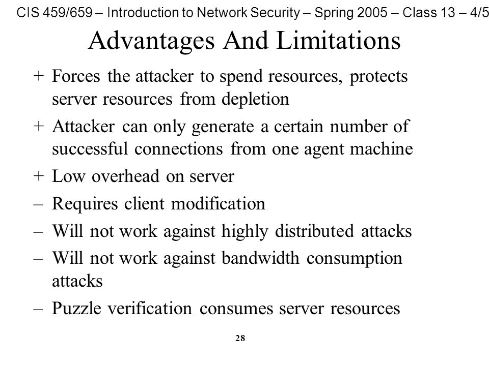 CIS 459/659 – Introduction to Network Security – Spring 2005 – Class 13 – 4/5/05 28 Advantages And Limitations +Forces the attacker to spend resources, protects server resources from depletion +Attacker can only generate a certain number of successful connections from one agent machine +Low overhead on server –Requires client modification –Will not work against highly distributed attacks –Will not work against bandwidth consumption attacks –Puzzle verification consumes server resources