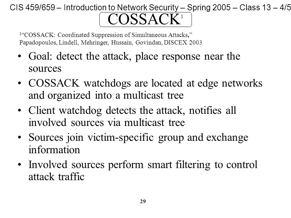 CIS 459/659 – Introduction to Network Security – Spring 2005 – Class 13 – 4/5/05 29 COSSACK 1 Goal: detect the attack, place response near the sources