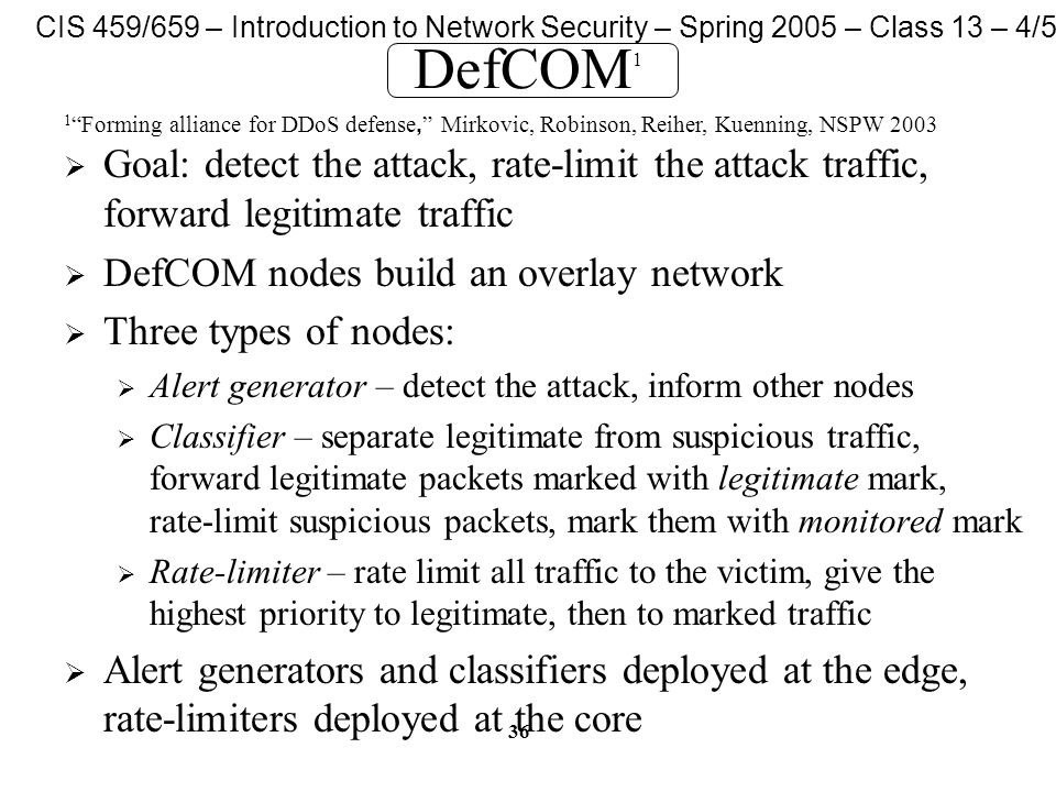 CIS 459/659 – Introduction to Network Security – Spring 2005 – Class 13 – 4/5/05 36 DefCOM 1  Goal: detect the attack, rate-limit the attack traffic, forward legitimate traffic  DefCOM nodes build an overlay network  Three types of nodes:  Alert generator – detect the attack, inform other nodes  Classifier – separate legitimate from suspicious traffic, forward legitimate packets marked with legitimate mark, rate-limit suspicious packets, mark them with monitored mark  Rate-limiter – rate limit all traffic to the victim, give the highest priority to legitimate, then to marked traffic  Alert generators and classifiers deployed at the edge, rate-limiters deployed at the core 1 Forming alliance for DDoS defense, Mirkovic, Robinson, Reiher, Kuenning, NSPW 2003