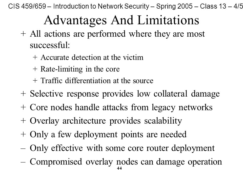 CIS 459/659 – Introduction to Network Security – Spring 2005 – Class 13 – 4/5/05 44 Advantages And Limitations +All actions are performed where they a