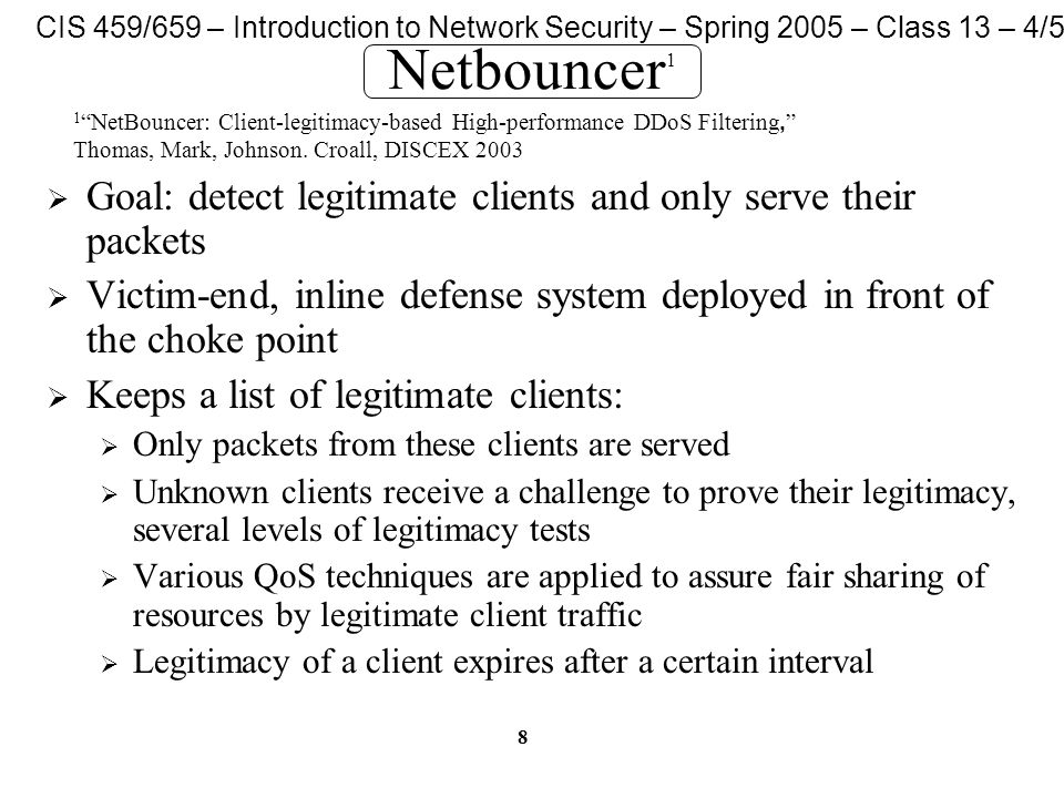 CIS 459/659 – Introduction to Network Security – Spring 2005 – Class 13 – 4/5/05 8 Netbouncer 1  Goal: detect legitimate clients and only serve their packets  Victim-end, inline defense system deployed in front of the choke point  Keeps a list of legitimate clients:  Only packets from these clients are served  Unknown clients receive a challenge to prove their legitimacy, several levels of legitimacy tests  Various QoS techniques are applied to assure fair sharing of resources by legitimate client traffic  Legitimacy of a client expires after a certain interval 1 NetBouncer: Client-legitimacy-based High-performance DDoS Filtering, Thomas, Mark, Johnson.