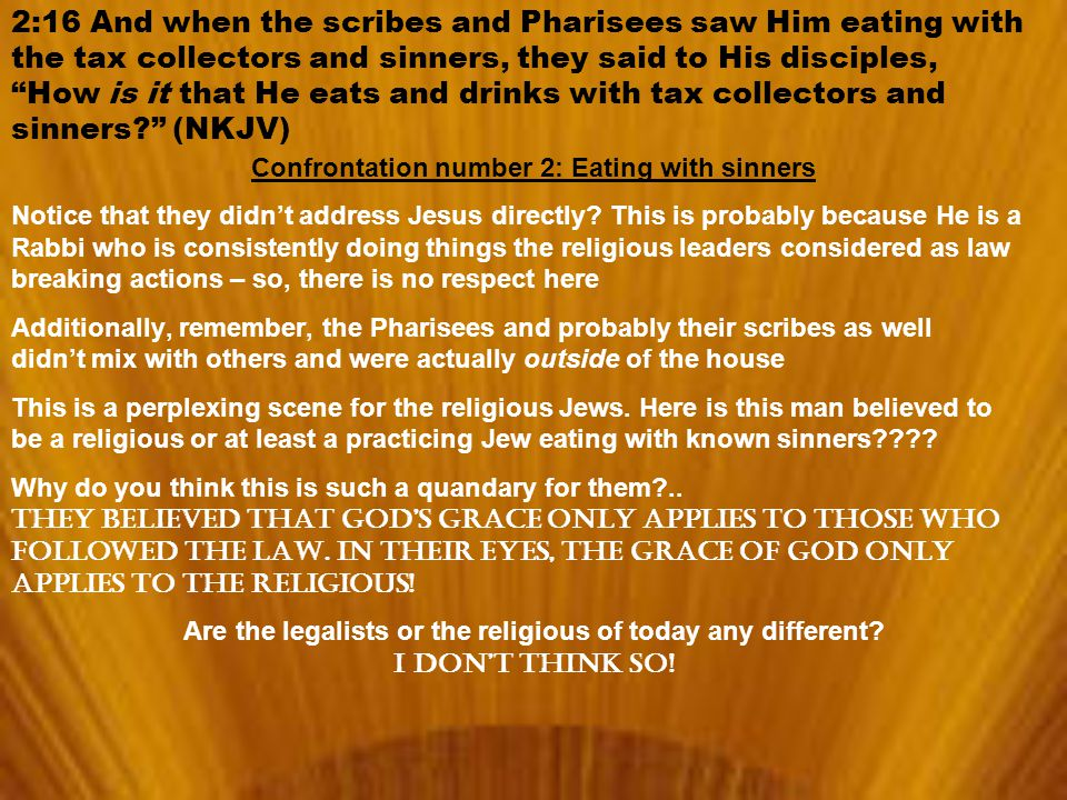 2:16 And when the scribes and Pharisees saw Him eating with the tax collectors and sinners, they said to His disciples, How is it that He eats and drinks with tax collectors and sinners? (NKJV) Confrontation number 2: Eating with sinners Notice that they didn't address Jesus directly.