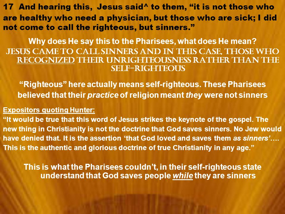 17 And hearing this, Jesus said^ to them, it is not those who are healthy who need a physician, but those who are sick; I did not come to call the righteous, but sinners. Why does He say this to the Pharisees, what does He mean.