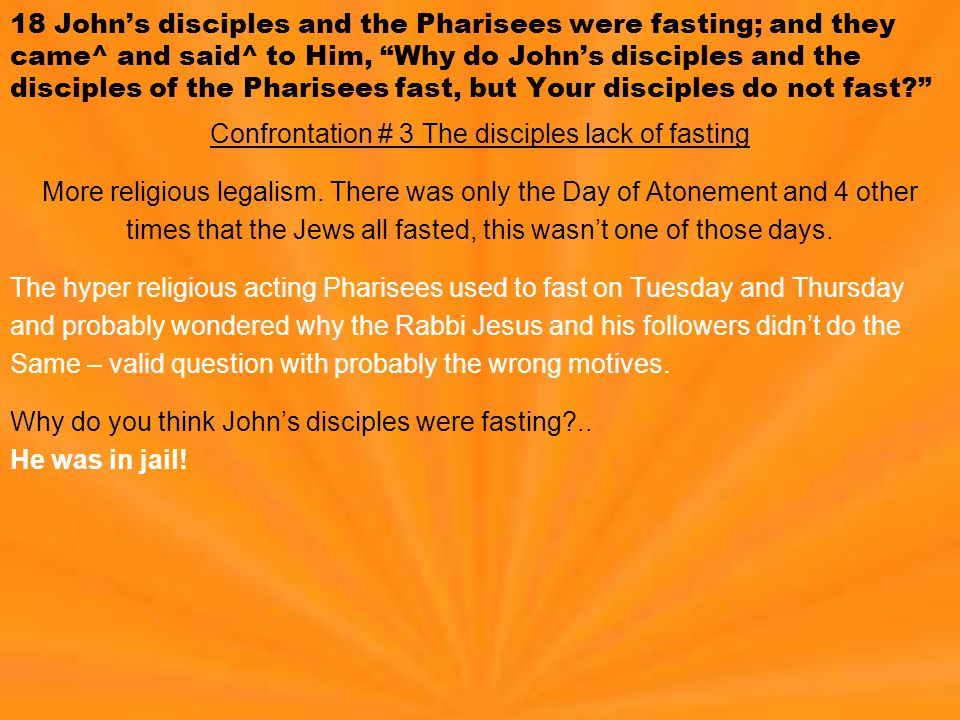 18 John's disciples and the Pharisees were fasting; and they came^ and said^ to Him, Why do John's disciples and the disciples of the Pharisees fast, but Your disciples do not fast? Confrontation # 3 The disciples lack of fasting More religious legalism.