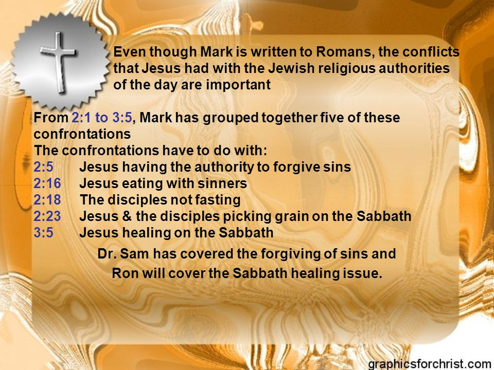 Even though Mark is written to Romans, the conflicts that Jesus had with the Jewish religious authorities of the day are important From 2:1 to 3:5, Ma