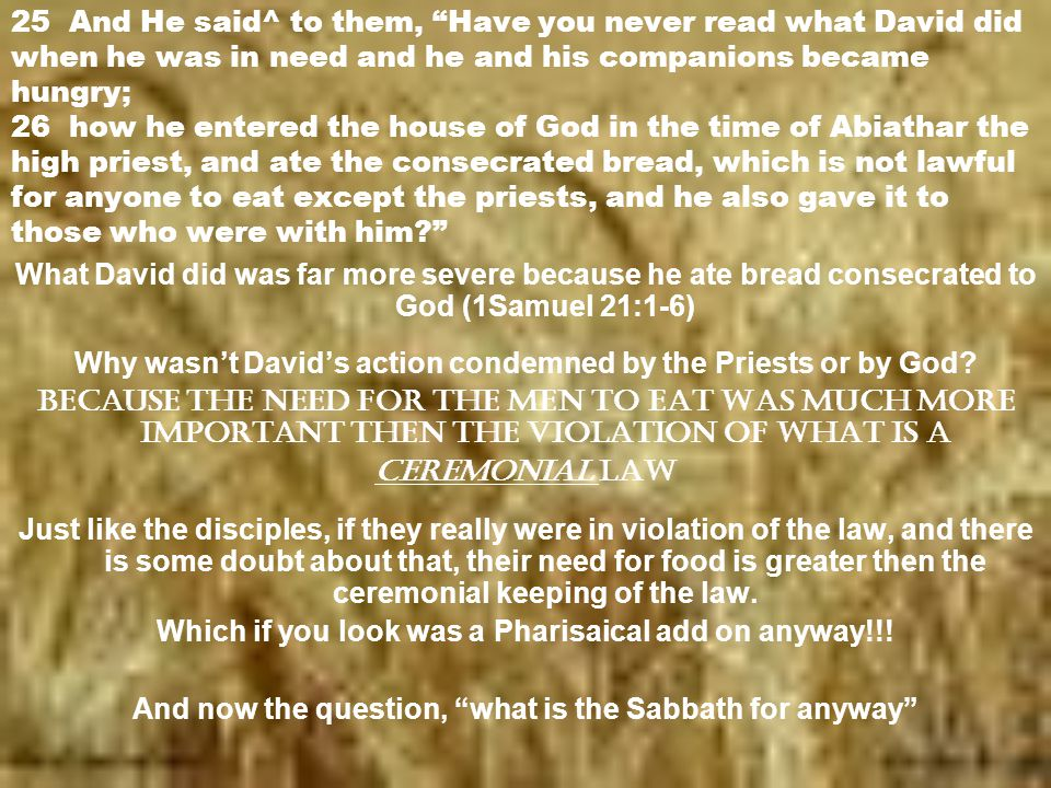 25 And He said^ to them, Have you never read what David did when he was in need and he and his companions became hungry; 26 how he entered the house of God in the time of Abiathar the high priest, and ate the consecrated bread, which is not lawful for anyone to eat except the priests, and he also gave it to those who were with him? What David did was far more severe because he ate bread consecrated to God (1Samuel 21:1-6) Why wasn't David's action condemned by the Priests or by God.