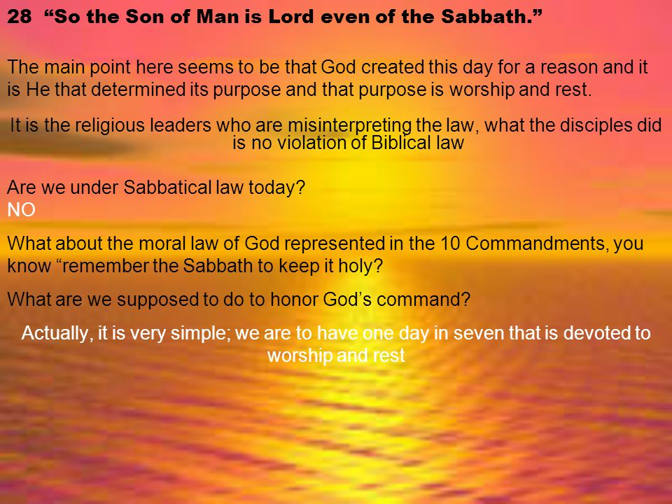 """28 """"So the Son of Man is Lord even of the Sabbath."""" The main point here seems to be that God created this day for a reason and it is He that determine"""