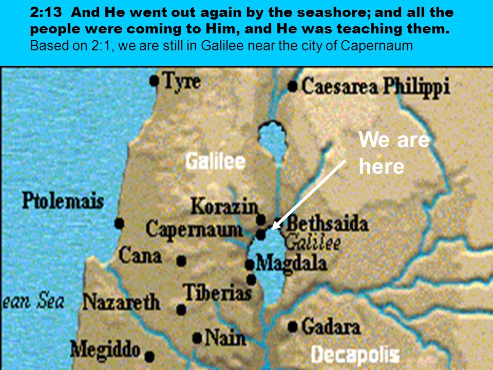 2:13 And He went out again by the seashore; and all the people were coming to Him, and He was teaching them. Based on 2:1, we are still in Galilee nea