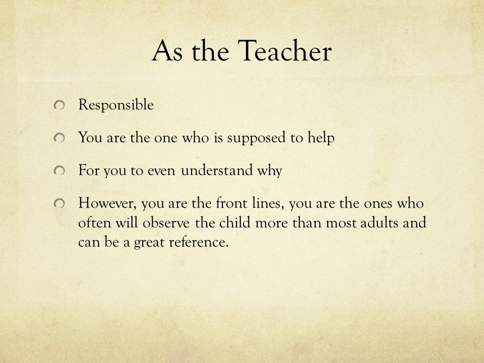 As the Teacher Responsible You are the one who is supposed to help For you to even understand why However, you are the front lines, you are the ones who often will observe the child more than most adults and can be a great reference.