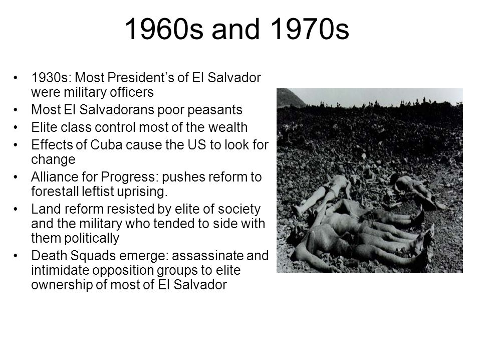 1960s and 1970s 1930s: Most President's of El Salvador were military officers Most El Salvadorans poor peasants Elite class control most of the wealth Effects of Cuba cause the US to look for change Alliance for Progress: pushes reform to forestall leftist uprising.