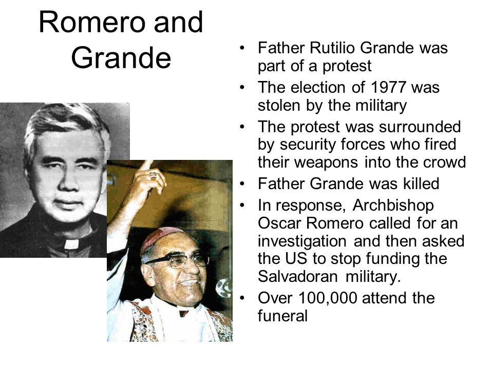 Romero and Grande Father Rutilio Grande was part of a protest The election of 1977 was stolen by the military The protest was surrounded by security forces who fired their weapons into the crowd Father Grande was killed In response, Archbishop Oscar Romero called for an investigation and then asked the US to stop funding the Salvadoran military.