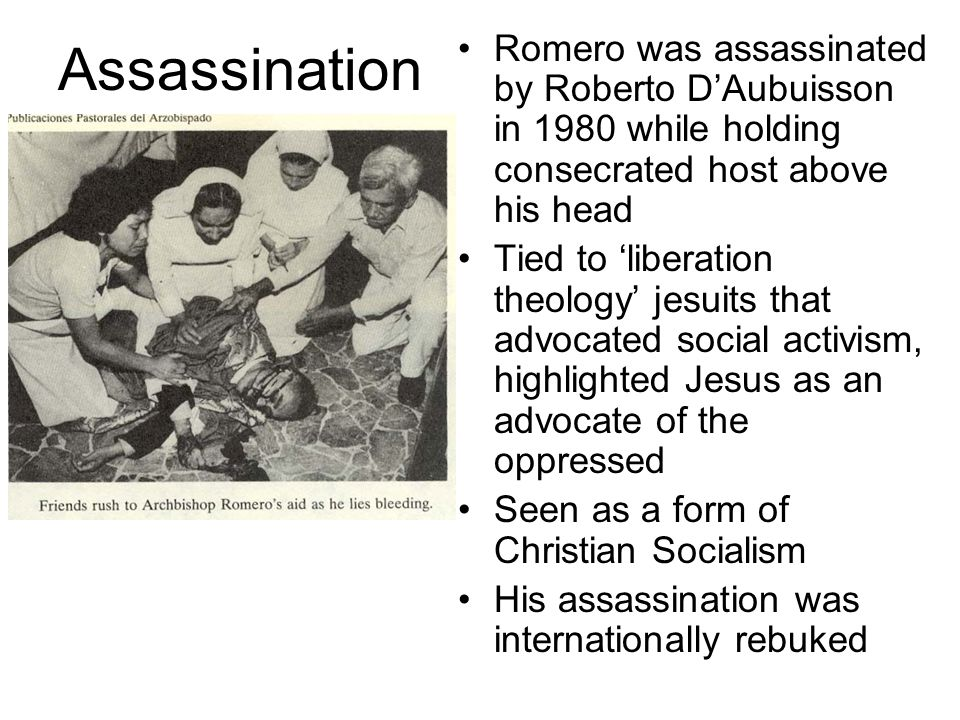 Assassination Romero was assassinated by Roberto D'Aubuisson in 1980 while holding consecrated host above his head Tied to 'liberation theology' jesuits that advocated social activism, highlighted Jesus as an advocate of the oppressed Seen as a form of Christian Socialism His assassination was internationally rebuked