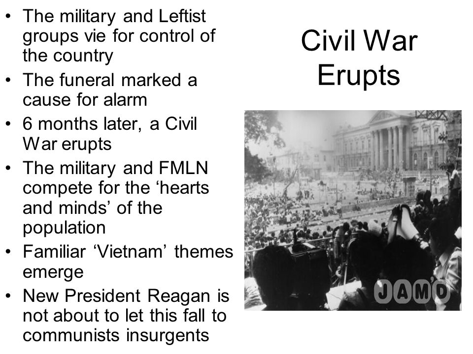 Civil War Erupts The military and Leftist groups vie for control of the country The funeral marked a cause for alarm 6 months later, a Civil War erupts The military and FMLN compete for the 'hearts and minds' of the population Familiar 'Vietnam' themes emerge New President Reagan is not about to let this fall to communists insurgents