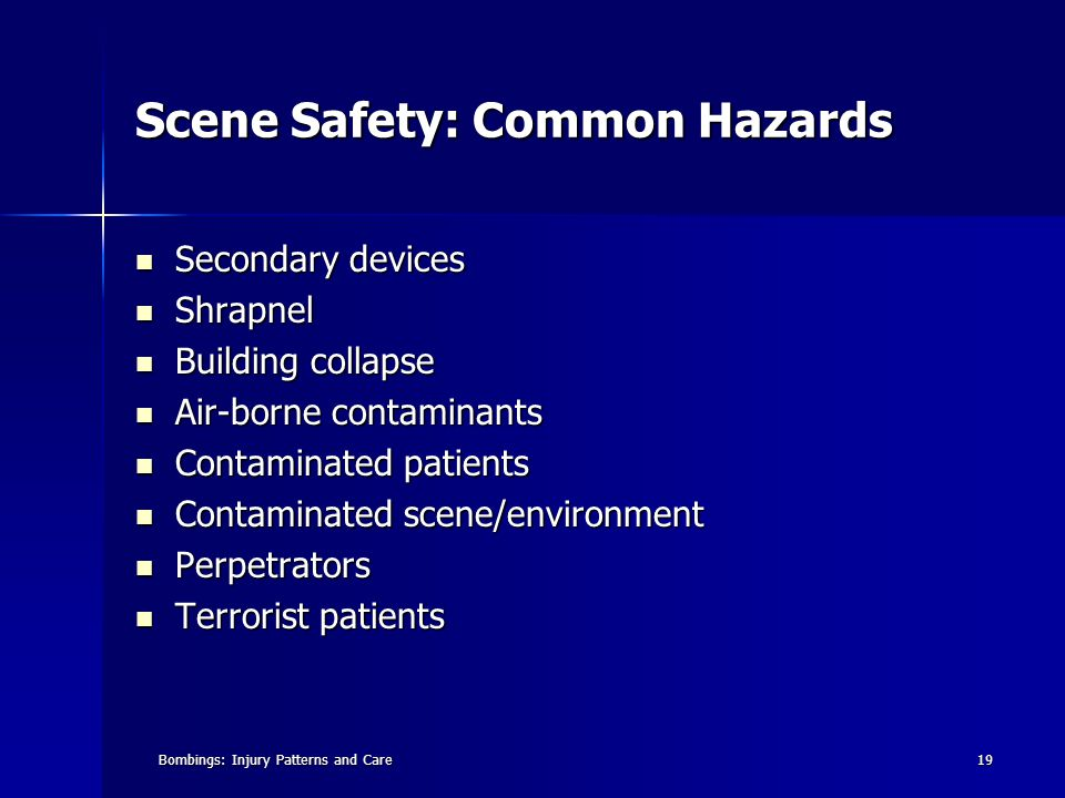 Bombings: Injury Patterns and Care19 Scene Safety: Common Hazards Secondary devices Secondary devices Shrapnel Shrapnel Building collapse Building collapse Air-borne contaminants Air-borne contaminants Contaminated patients Contaminated patients Contaminated scene/environment Contaminated scene/environment Perpetrators Perpetrators Terrorist patients Terrorist patients