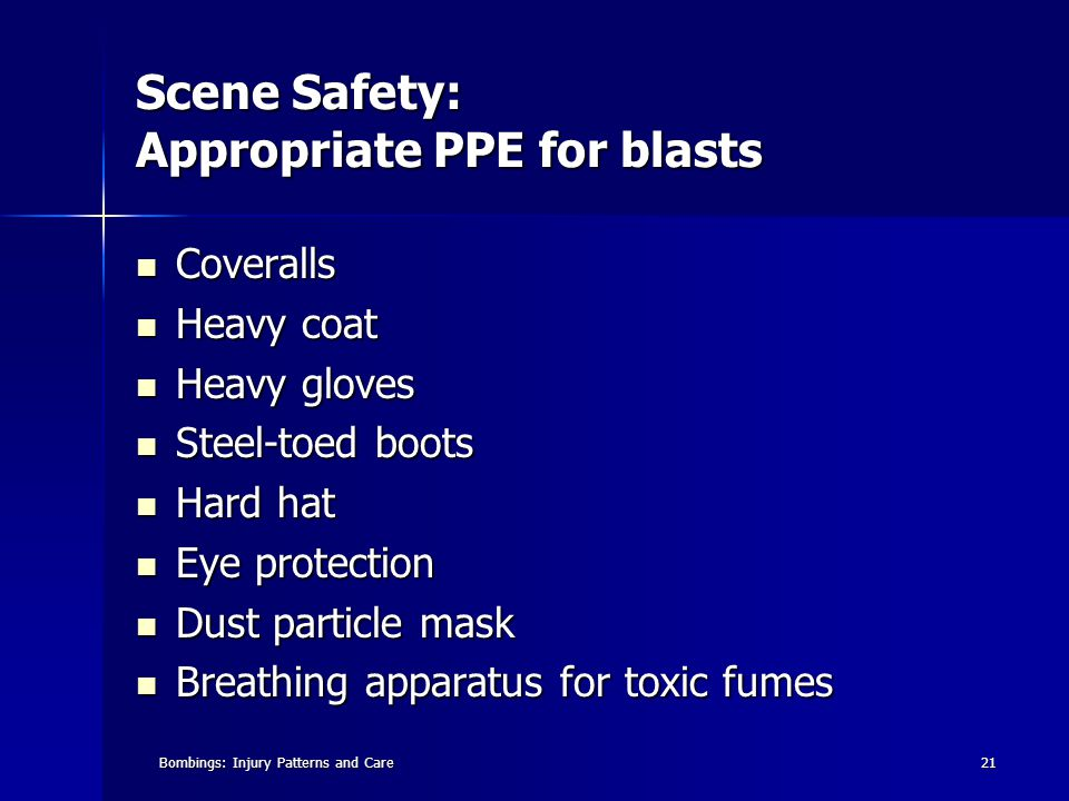 Bombings: Injury Patterns and Care21 Scene Safety: Appropriate PPE for blasts Coveralls Coveralls Heavy coat Heavy coat Heavy gloves Heavy gloves Steel-toed boots Steel-toed boots Hard hat Hard hat Eye protection Eye protection Dust particle mask Dust particle mask Breathing apparatus for toxic fumes Breathing apparatus for toxic fumes
