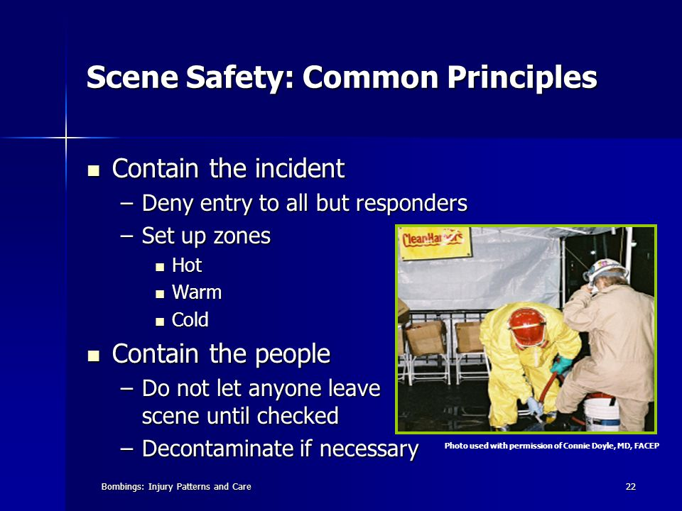 Bombings: Injury Patterns and Care22 Scene Safety: Common Principles Contain the incident Contain the incident –Deny entry to all but responders –Set up zones Hot Hot Warm Warm Cold Cold Contain the people Contain the people –Do not let anyone leave scene until checked –Decontaminate if necessary Photo used with permission of Connie Doyle, MD, FACEP