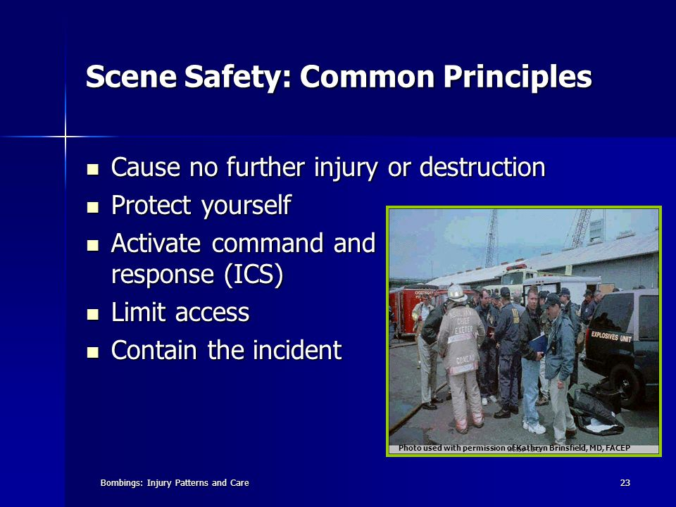 Bombings: Injury Patterns and Care23 Scene Safety: Common Principles Cause no further injury or destruction Cause no further injury or destruction Protect yourself Protect yourself Activate command and hazard response (ICS) Activate command and hazard response (ICS) Limit access Limit access Contain the incident Contain the incident Photo used with permission of Kathryn Brinsfield, MD, FACEP