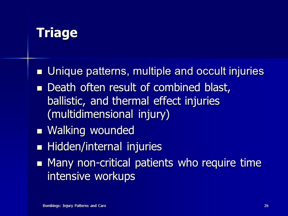 Bombings: Injury Patterns and Care26 Triage Unique patterns, multiple and occult injuries Unique patterns, multiple and occult injuries Death often result of combined blast, ballistic, and thermal effect injuries (multidimensional injury) Death often result of combined blast, ballistic, and thermal effect injuries (multidimensional injury) Walking wounded Walking wounded Hidden/internal injuries Hidden/internal injuries Many non-critical patients who require time intensive workups Many non-critical patients who require time intensive workups