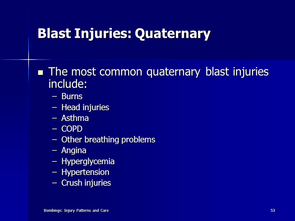 Bombings: Injury Patterns and Care53 Blast Injuries: Quaternary The most common quaternary blast injuries include: The most common quaternary blast injuries include: –Burns –Head injuries –Asthma –COPD –Other breathing problems –Angina –Hyperglycemia –Hypertension –Crush injuries