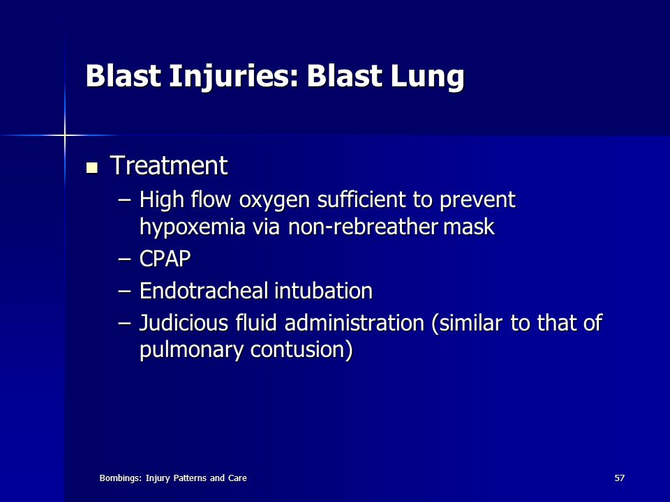 Bombings: Injury Patterns and Care57 Blast Injuries: Blast Lung Treatment Treatment –High flow oxygen sufficient to prevent hypoxemia via non-rebreather mask –CPAP –Endotracheal intubation –Judicious fluid administration (similar to that of pulmonary contusion)