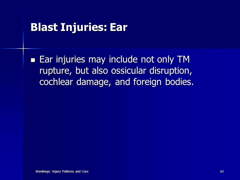 Bombings: Injury Patterns and Care62 Blast Injuries: Ear Ear injuries may include not only TM rupture, but also ossicular disruption, cochlear damage, and foreign bodies.