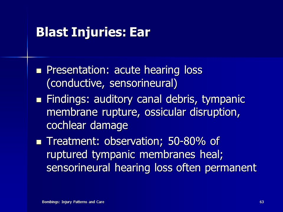 Bombings: Injury Patterns and Care63 Blast Injuries: Ear Presentation: acute hearing loss (conductive, sensorineural) Presentation: acute hearing loss (conductive, sensorineural) Findings: auditory canal debris, tympanic membrane rupture, ossicular disruption, cochlear damage Findings: auditory canal debris, tympanic membrane rupture, ossicular disruption, cochlear damage Treatment: observation; 50-80% of ruptured tympanic membranes heal; sensorineural hearing loss often permanent Treatment: observation; 50-80% of ruptured tympanic membranes heal; sensorineural hearing loss often permanent
