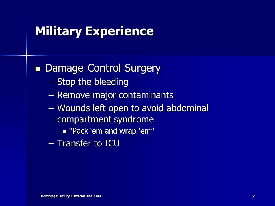 Bombings: Injury Patterns and Care75 Military Experience Damage Control Surgery Damage Control Surgery –Stop the bleeding –Remove major contaminants –Wounds left open to avoid abdominal compartment syndrome Pack 'em and wrap 'em Pack 'em and wrap 'em –Transfer to ICU