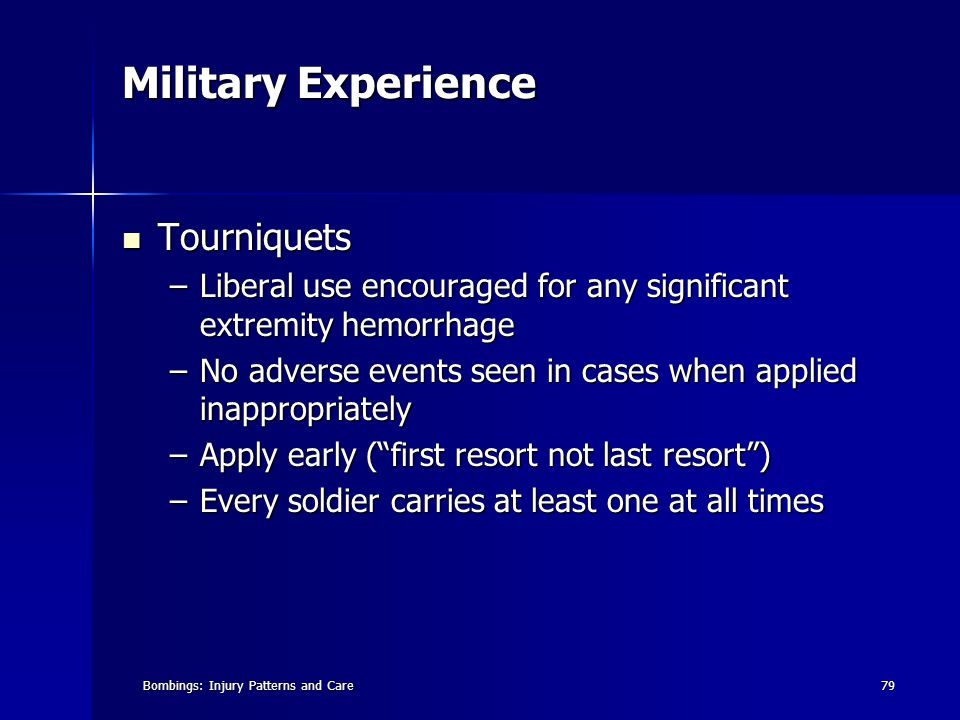 Bombings: Injury Patterns and Care79 Military Experience Tourniquets Tourniquets –Liberal use encouraged for any significant extremity hemorrhage –No adverse events seen in cases when applied inappropriately –Apply early ( first resort not last resort ) –Every soldier carries at least one at all times