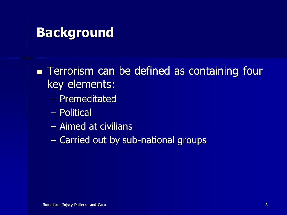 8 Background Terrorism can be defined as containing four key elements: Terrorism can be defined as containing four key elements: –Premeditated –Political –Aimed at civilians –Carried out by sub-national groups