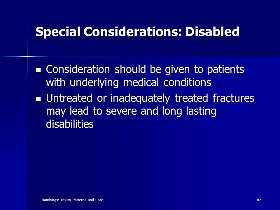 Bombings: Injury Patterns and Care87 Special Considerations: Disabled Consideration should be given to patients with underlying medical conditions Consideration should be given to patients with underlying medical conditions Untreated or inadequately treated fractures may lead to severe and long lasting disabilities Untreated or inadequately treated fractures may lead to severe and long lasting disabilities