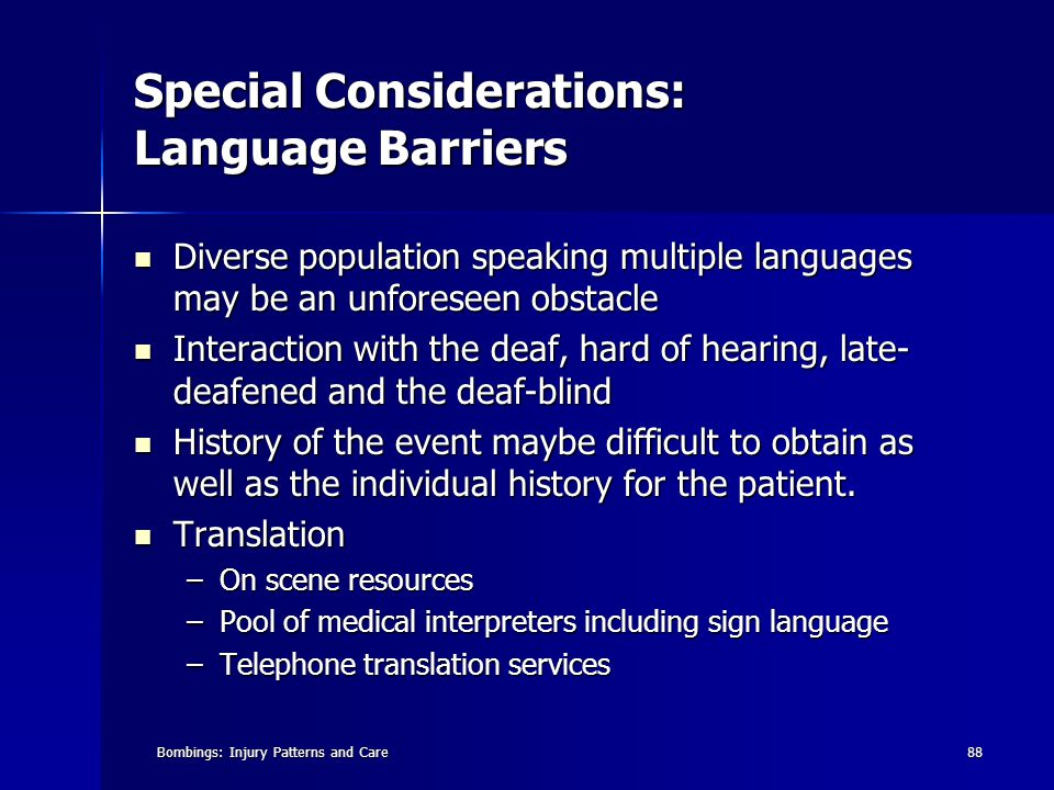 Bombings: Injury Patterns and Care88 Special Considerations: Language Barriers Diverse population speaking multiple languages may be an unforeseen obstacle Diverse population speaking multiple languages may be an unforeseen obstacle Interaction with the deaf, hard of hearing, late- deafened and the deaf-blind Interaction with the deaf, hard of hearing, late- deafened and the deaf-blind History of the event maybe difficult to obtain as well as the individual history for the patient.
