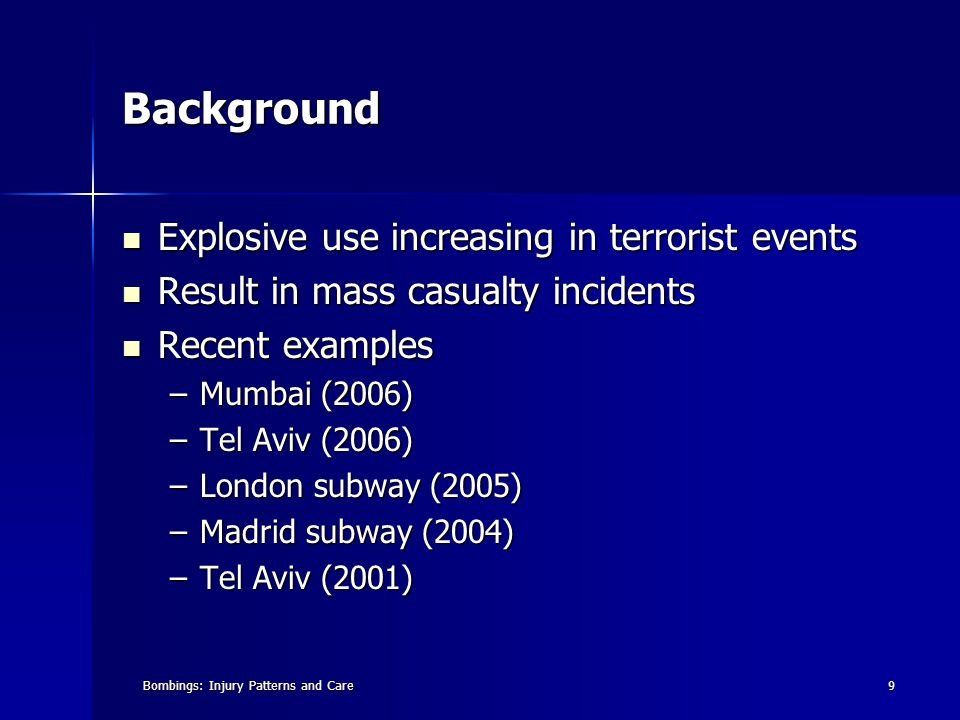 Bombings: Injury Patterns and Care9 Background Explosive use increasing in terrorist events Explosive use increasing in terrorist events Result in mass casualty incidents Result in mass casualty incidents Recent examples Recent examples –Mumbai (2006) –Tel Aviv (2006) –London subway (2005) –Madrid subway (2004) –Tel Aviv (2001)