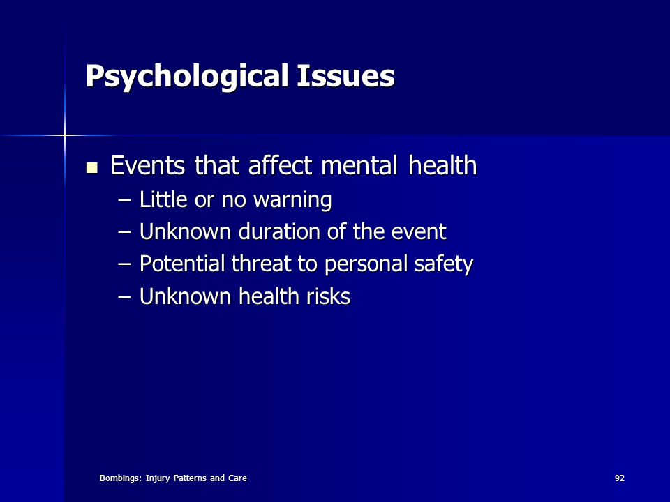 Bombings: Injury Patterns and Care92 Psychological Issues Events that affect mental health Events that affect mental health –Little or no warning –Unknown duration of the event –Potential threat to personal safety –Unknown health risks