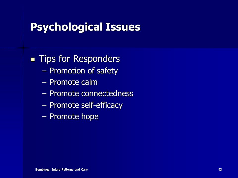 Bombings: Injury Patterns and Care93 Psychological Issues Tips for Responders Tips for Responders –Promotion of safety –Promote calm –Promote connectedness –Promote self-efficacy –Promote hope