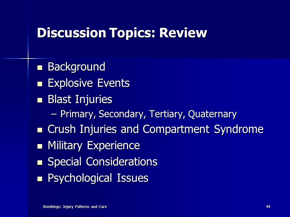 Bombings: Injury Patterns and Care94 Discussion Topics: Review Background Background Explosive Events Explosive Events Blast Injuries Blast Injuries –Primary, Secondary, Tertiary, Quaternary Crush Injuries and Compartment Syndrome Crush Injuries and Compartment Syndrome Military Experience Military Experience Special Considerations Special Considerations Psychological Issues Psychological Issues