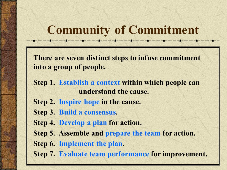 Community of Commitment There are seven distinct steps to infuse commitment into a group of people. Step 1. Establish a context within which people ca