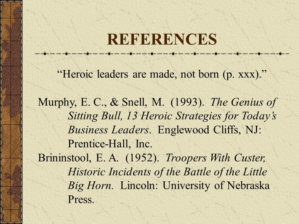 """REFERENCES """"Heroic leaders are made, not born (p. xxx)."""" Murphy, E. C., & Snell, M. (1993). The Genius of Sitting Bull, 13 Heroic Strategies for Today"""