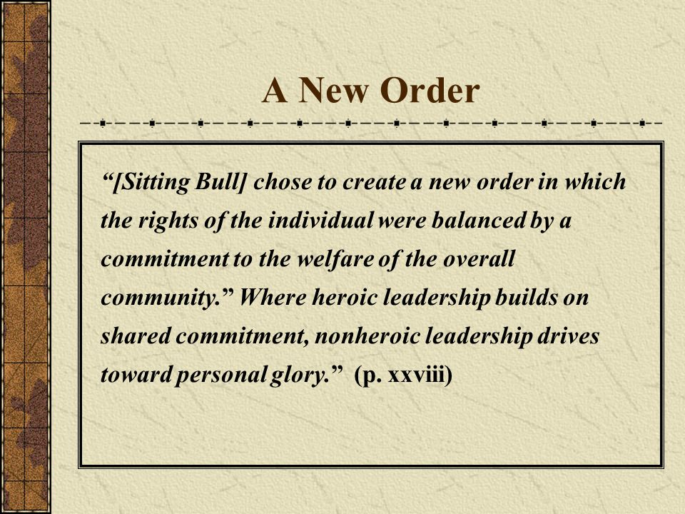 """A New Order """"[Sitting Bull] chose to create a new order in which the rights of the individual were balanced by a commitment to the welfare of the over"""