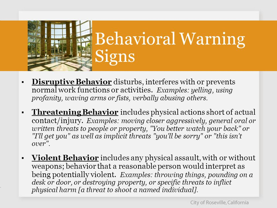 Warning Signs of Workplace Violence  Sudden change in behavior  Decrease in productivity  Sudden withdrawal from friends and co-workers  Vandalizes or steals from co-workers  New usage of abusive language or unacceptable behavior