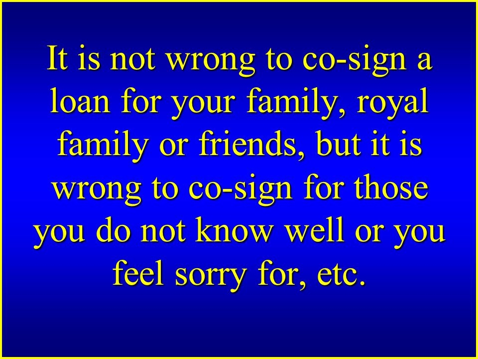 It is not wrong to co-sign a loan for your family, royal family or friends, but it is wrong to co-sign for those you do not know well or you feel sorry for, etc.
